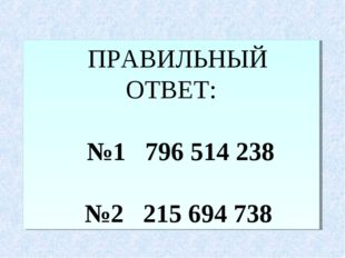 ПРАВИЛЬНЫЙ ОТВЕТ: №1 796514238 №2 215694 738