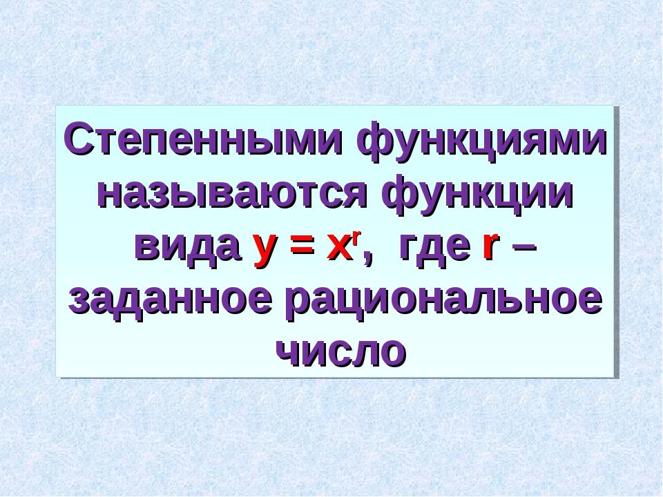 Степенными функциями называются функции вида у = хr, где r – заданное рациона...