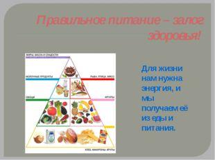 Правильное питание – залог здоровья! Для жизни нам нужна энергия, и мы получа