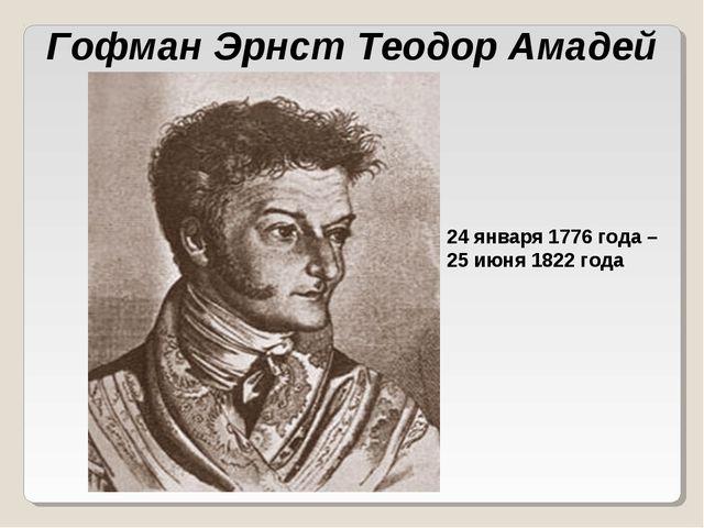 24 января 1776 года – 25 июня 1822 года Гофман Эрнст Теодор Амадей