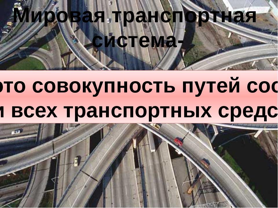 Мировая транспортная система- это совокупность путей сообщений и всех транспо...