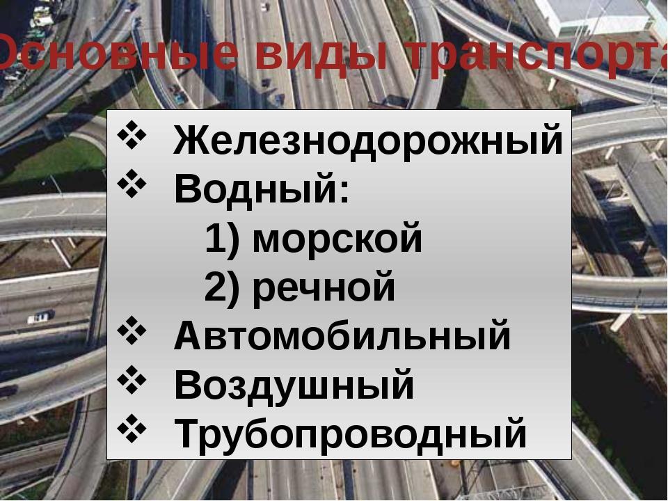 Основные виды транспорта Железнодорожный Водный: 1) морской 2) речной Автомоб...