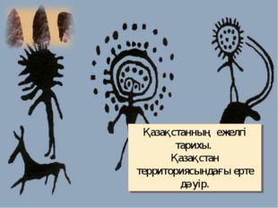 Қазақстанның ежелгі тарихы. Қазақстан территориясындағы ерте дәуір.