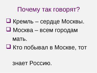 Почему так говорят? Кремль – сердце Москвы. Москва – всем городам мать. Кто п