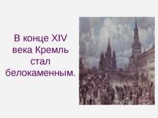 В конце XIV века Кремль стал белокаменным.