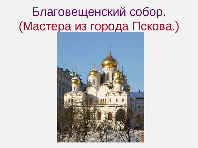 Благовещенский собор. (Мастера из города Пскова.)