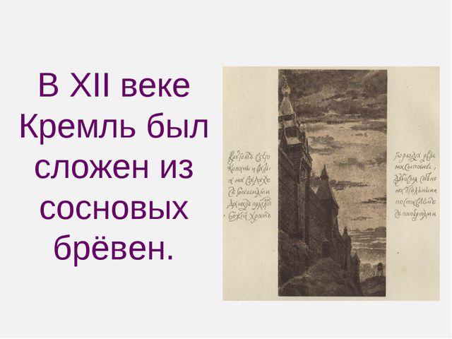 В XII веке Кремль был сложен из сосновых брёвен.