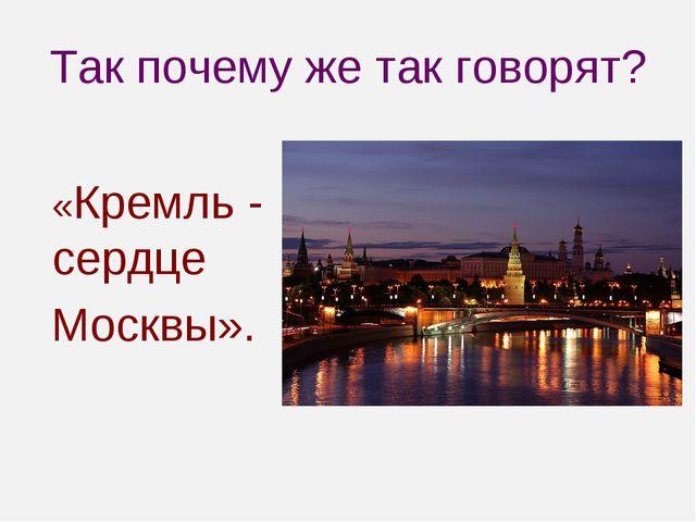 Так почему же так говорят? «Кремль - сердце Москвы».