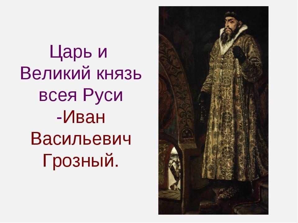 Царь и Великий князь всея Руси -Иван Васильевич Грозный.
