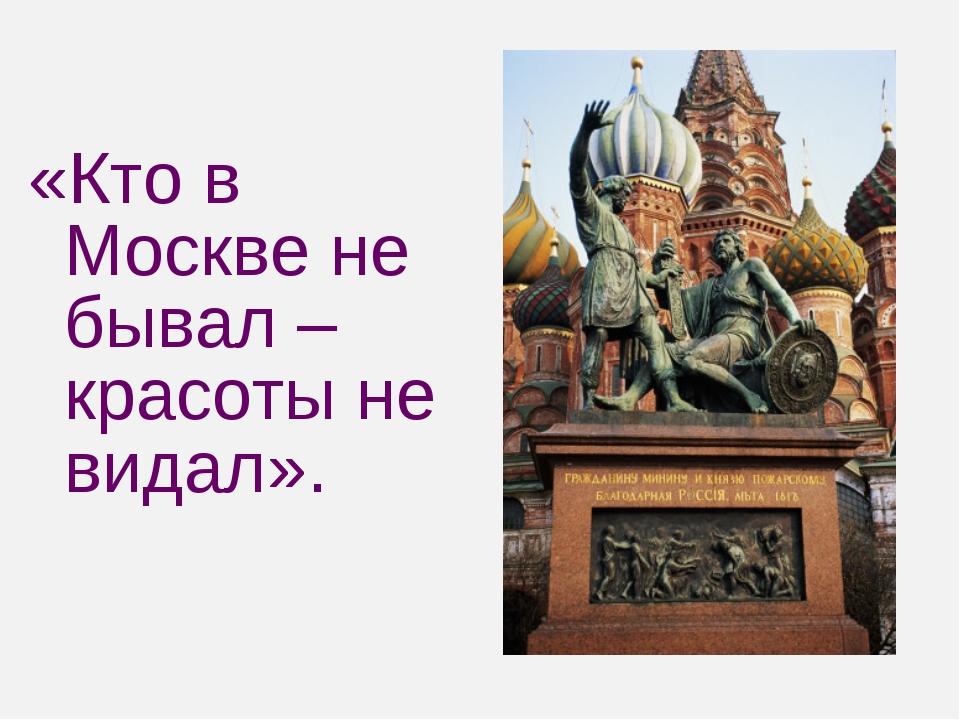 «Кто в Москве не бывал – красоты не видал».