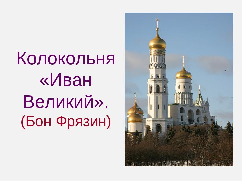 Колокольня «Иван Великий». (Бон Фрязин)