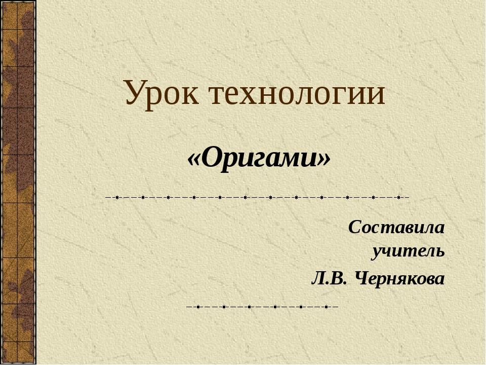 Урок технологии Составила учитель Л.В. Чернякова «Оригами»