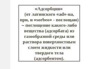 «Адсорбция» (от латинского «ad»-на, при, и «sorbeo» - поглощаю) – поглощение