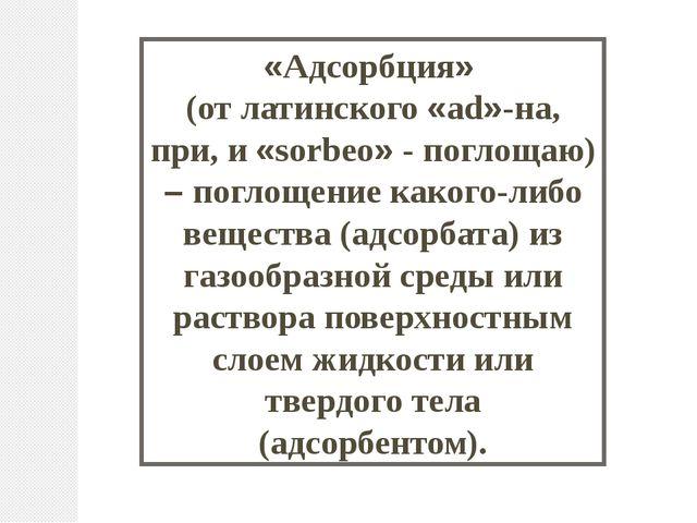 «Адсорбция» (от латинского «ad»-на, при, и «sorbeo» - поглощаю) – поглощение...