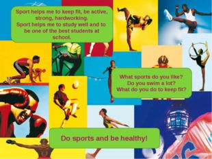 Sport helps me to keep fit, be active, strong, hardworking. Sport helps me t