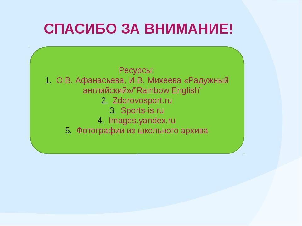 СПАСИБО ЗА ВНИМАНИЕ! Ресурсы: О.В. Афанасьева, И.В. Михеева «Радужный английс...