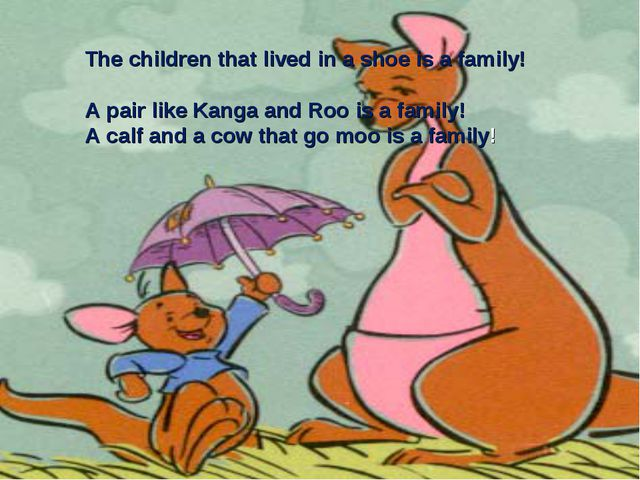 The children that lived in a shoe is a family! A pair like Kanga and Roo is a...