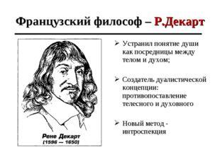 Французский философ – Р.Декарт Устранил понятие души как посредницы между тел