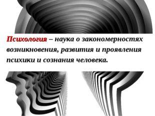 Психология – наука о закономерностях возникновения, развития и проявления пси