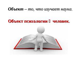 Объект – то, что изучает наука. Объект психологии ‒ человек.