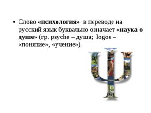 Слово «психология» в переводе на русский язык буквально означает «наука о душ