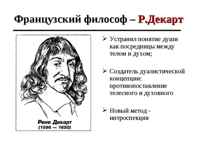 Французский философ – Р.Декарт Устранил понятие души как посредницы между тел...