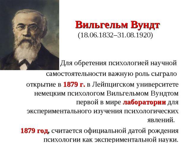 Вильгельм Вундт ( (18.06.1832–31.08.1920) Для обретения психологией научной...