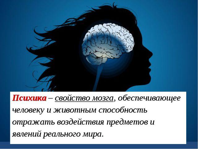 Психика – свойство мозга, обеспечивающее человеку и животным способность отра...
