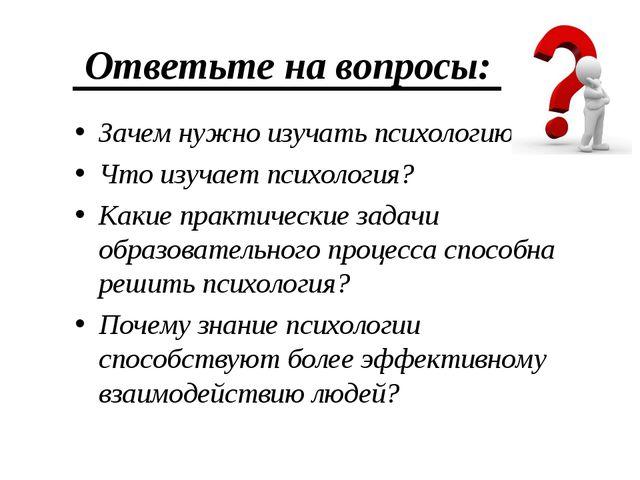 Ответьте на вопросы: Зачем нужно изучать психологию? Что изучает психология?...