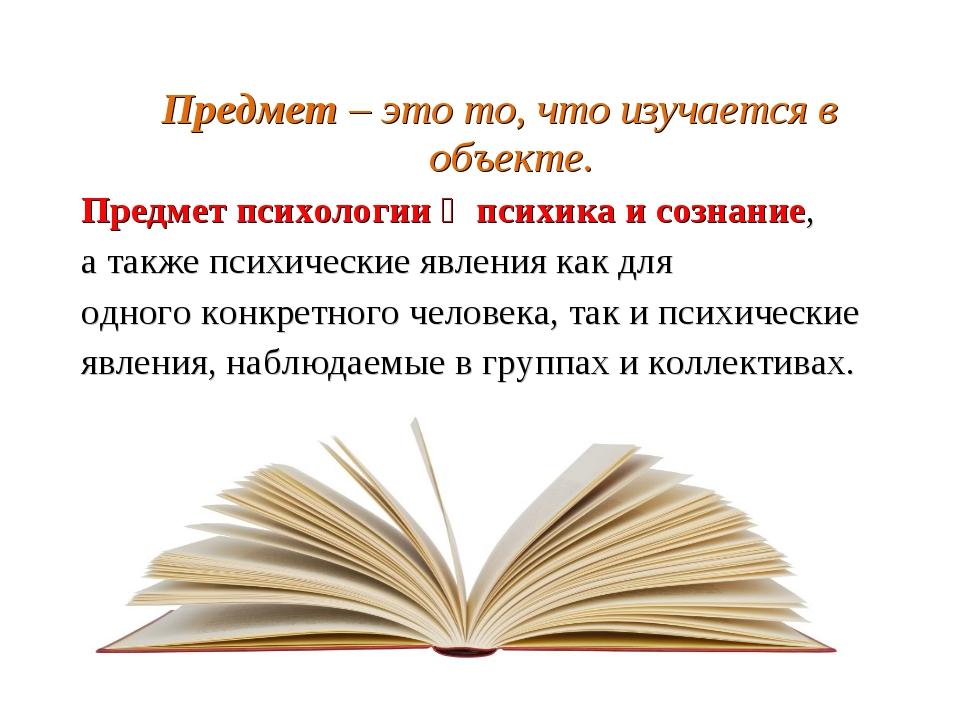 Предмет – это то, что изучается в объекте. Предмет психологии ‒ психика и соз...