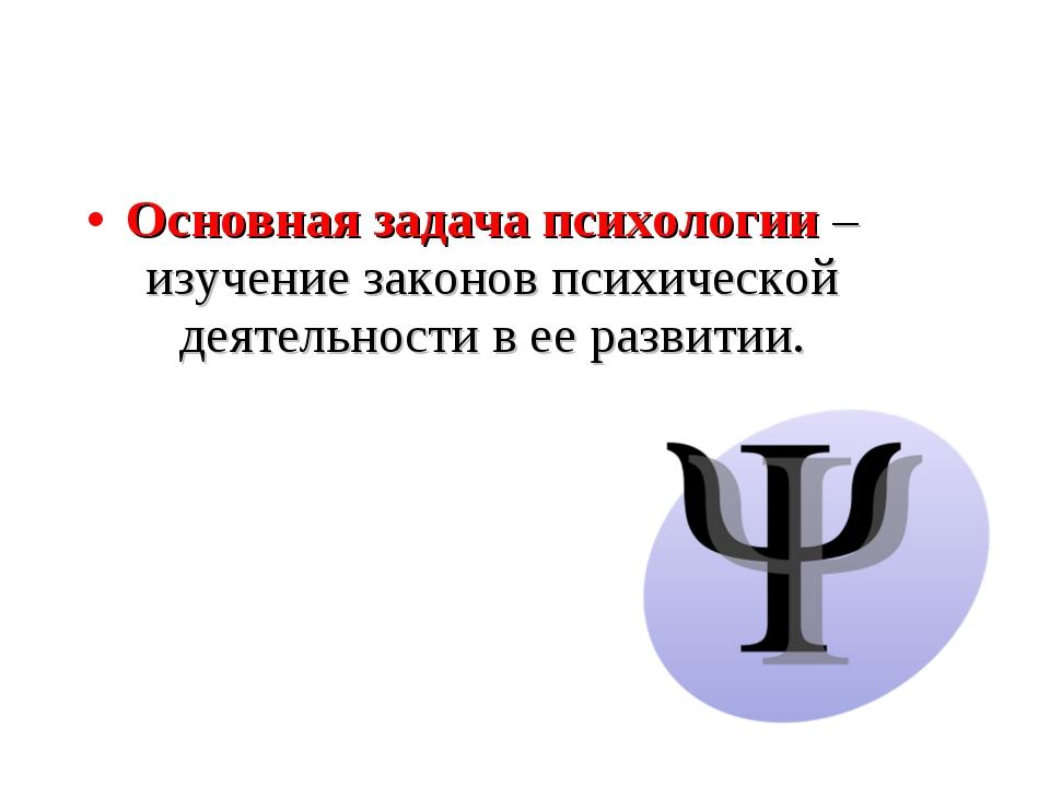 Основная задача психологии – изучение законов психической деятельности в ее р...