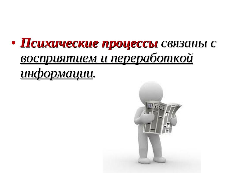 Психические процессы связаны с восприятием и переработкой информации.