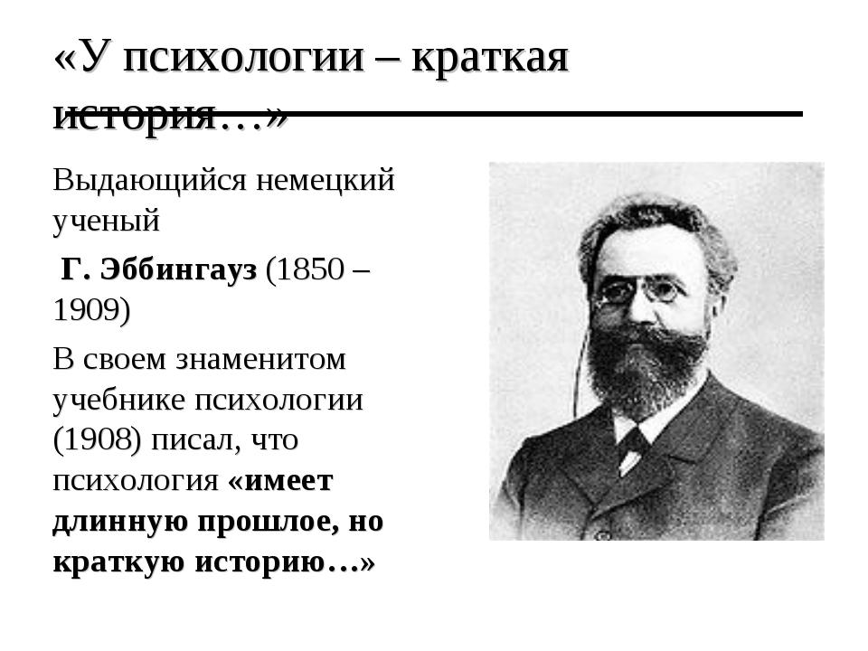 «У психологии – краткая история…» Выдающийся немецкий ученый Г. Эббингауз (18...