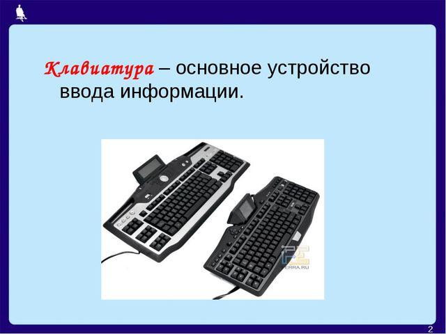 Клавиатура – основное устройство ввода информации. *