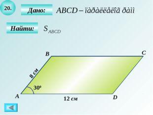20. Найти: Дано: А B C D 12 см 300 8 см