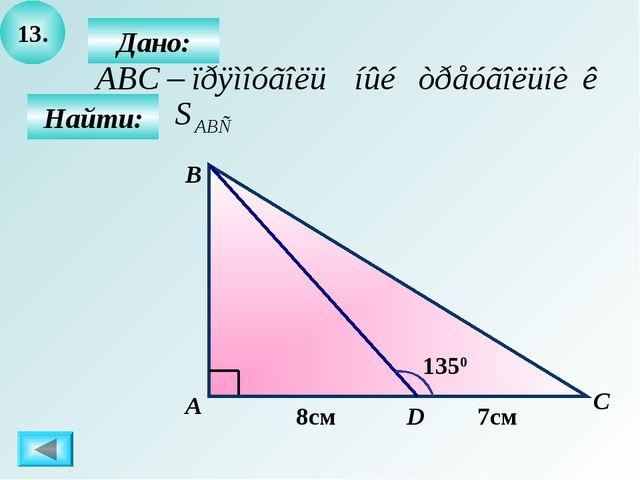 13. Найти: Дано: А B C D 1350 8см 7см
