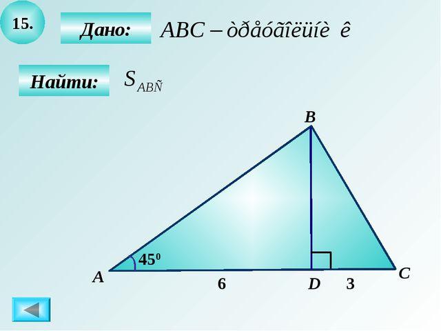 15. Найти: Дано: А B C D 450 6 3