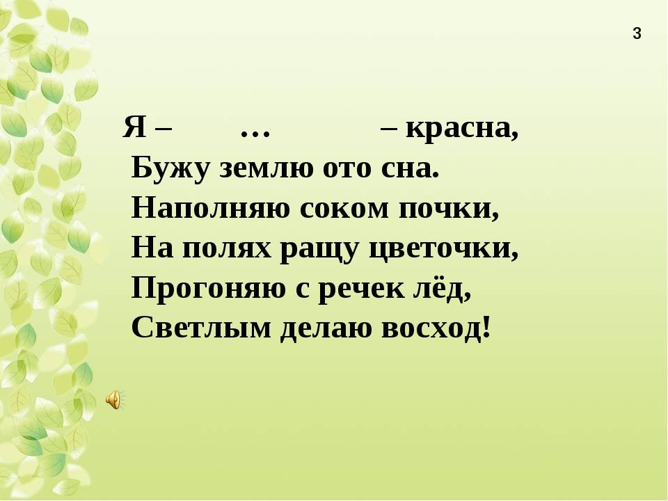 Я – … – красна, Бужу землю ото сна. Наполняю соком почки, На полях ращу цвето...