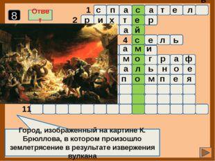 1 2 3 4 5 6 7 8 9 10 11 Город, изображенный на картине К. Брюллова, в которо