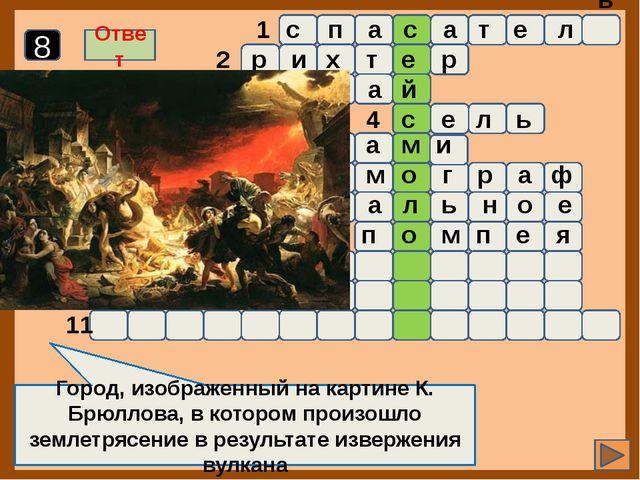 1 2 3 4 5 6 7 8 9 10 11 Город, изображенный на картине К. Брюллова, в которо...