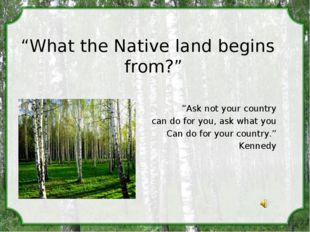 """What the Native land begins from?"" ""Ask not your country can do for you, as"