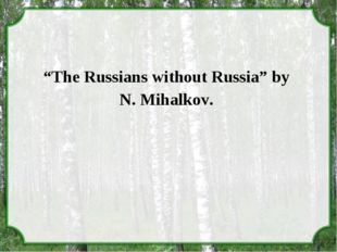 """The Russians without Russia"" by N. Mihalkov."