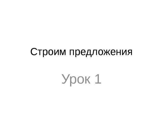 Строим предложения Урок 1