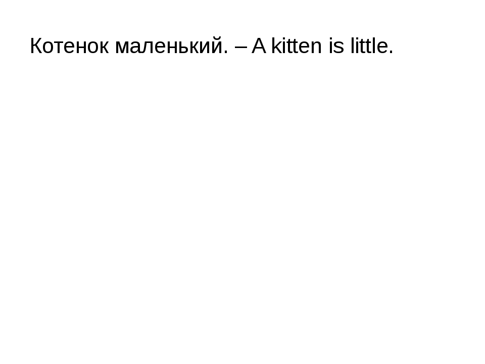 Котенок маленький. – A kitten is little.