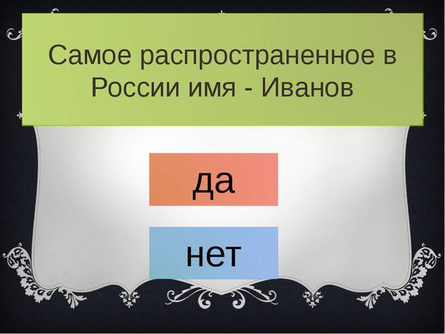 Самое распространенное в России имя - Иванов да нет