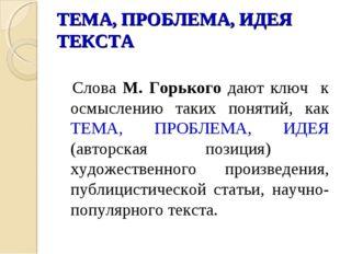 ТЕМА, ПРОБЛЕМА, ИДЕЯ ТЕКСТА  Слова М. Горького дают ключ к осмыслению таких