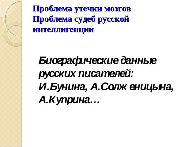 Проблема утечки мозгов Проблема судеб русской интеллигенции Биографические да...