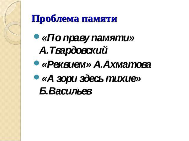 Проблема памяти «По праву памяти» А.Твардовский «Реквием» А.Ахматова «А зори...
