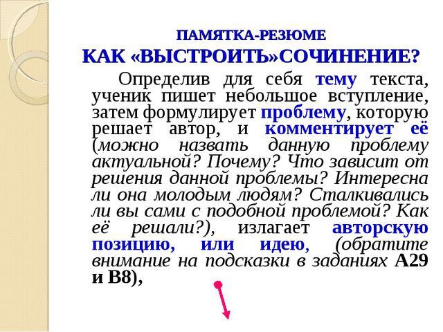 ПАМЯТКА-РЕЗЮМЕ КАК «ВЫСТРОИТЬ»СОЧИНЕНИЕ? Определив для себя тему текста, уч...