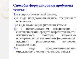 Способы формулировки проблемы текста: 1)в вопросно-ответной форме; 2)в виде п
